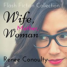 Wife, Mother, Woman: A Flash Fiction Collection Audiobook by Renee Conoulty Narrated by Renee Conoulty
