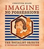 Imagine No Possessions: The Socialist Objects of Russian Constructivism (MIT Press)