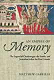 An Empire of Memory : The Legend of Charlemagne, the Franks, and Jerusalem Before the First Crusade, Gabriele, Matthew, 0199686122