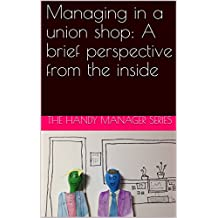Managing in a union shop: A brief perspective from the inside (The Handy Manager Book 1)