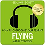 How to Overcome Your Fear of Flying with Hypnosis | Benjamin P Bonetti