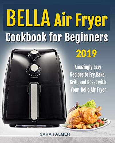 BELLA Air Fryer Cookbook for Beginners: Amazingly Easy Recipes to Fry, Bake, Grill, and Roast with Your Bella Air Fryer by Sara Palmer
