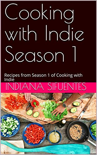 Cooking with Indie Season 1: Recipes from Season 1 of Cooking with Indie by Indiana Sifuentes