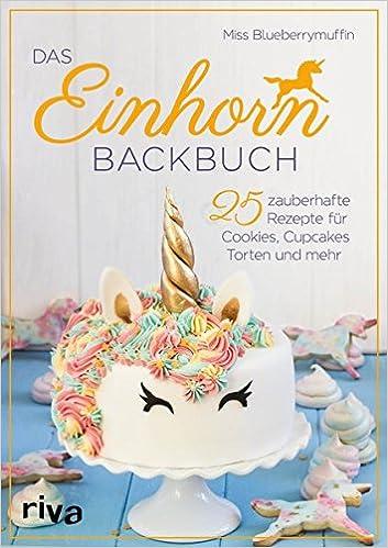 Das Einhorn Backbuch 25 Zauberhafte Rezepte Fur Cookies Cupcakes
