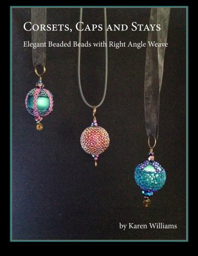 Corsets, Caps and Stays: Elegant Beaded Beads with Right Angle Weave