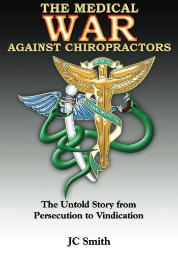 The Medical War against Chiropractors: The Untold Story from Persecution to Vindication