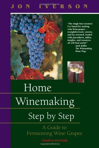 Home Winemaking Step by Step: A Guide to Fermenting Wine Grapes by Jon Iverson