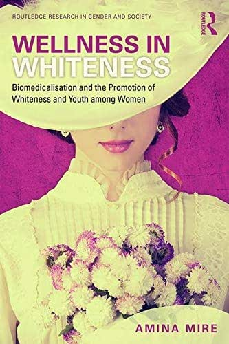 Wellness in Whiteness (Open Access): Biomedicalization and the Promotion of Whiteness and Youth among Women (Routledge Research in Gender and Society)