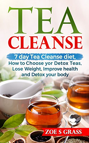 Tea Cleanse:  7 Day Tea Cleanse: How to Choose Your Detox Teas, Lose Weight, Improve Health, and Detox Your Body by Zoe S Grass