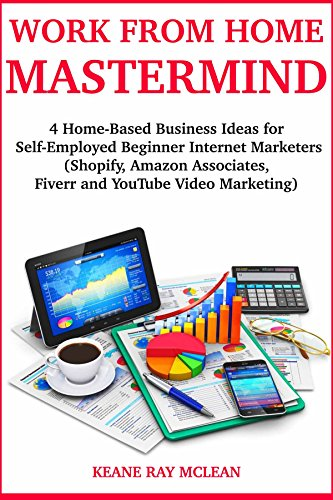 Work from Home Mastermind (2018): 4 Home-Based Business Ideas for Self-Employed Beginner Internet Marketers (Shopify, Amazon Associates, Fiverr and YouTube Video Marketing)