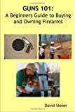 Guns 101: A Beginners Guide to Buying and Owning Firearms, David Steier, 1430315261