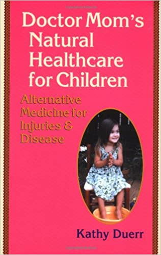 Doctor Mom's Natural Healthcare for Children: Alternative Medicine for Injuries and Disease