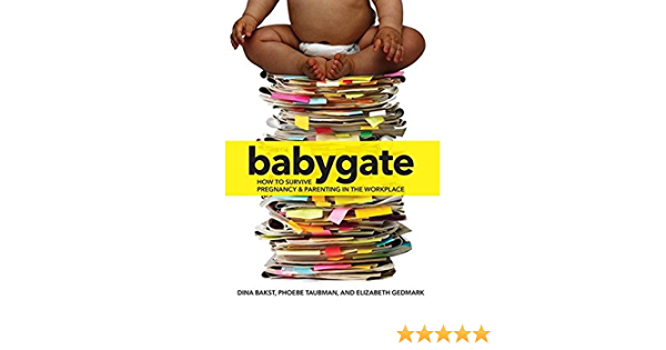 Babygate How To Survive Pregnancy And Parenting In The Workplace Bakst Dina Taubman Phoebe Gedmark Elizabeth 9781558618619 Amazon Com Books