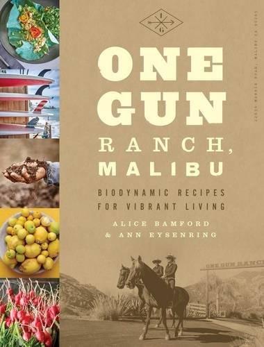 One Gun Ranch, Malibu: Biodynamic Recipes for Vibrant Living by Alice Bamford, Ann Eysenring