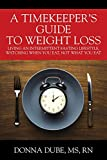 A Timekeeper s Guide to Weight Loss: Living an Intermittent Fasting Lifestyle, Watching When You Eat Not What You Eat