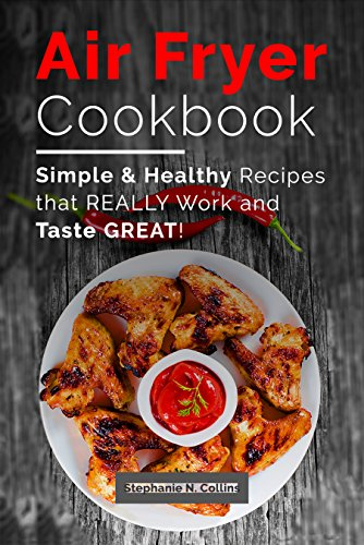 Simple and Healthy Recipes That Really Work and Taste Great: Air Fryer Recipes with Serving Sizes, Pictures and Nutritional Information (Air Frying and Baking, Low Oil Cooking)