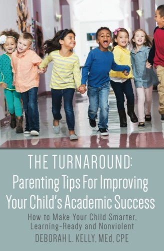 The Turnaround: Parenting Tips For Improving Your Child's Academic Success: How to Make Your Child Smarter, Learning-Ready and Nonviolent