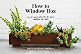 How to Window Box: Small-Space Plants to Grow Indoors or Out (How To Series)