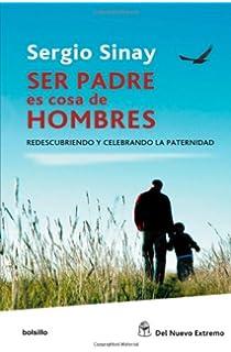 Ser padres es cosa de hombres. Redescubriendo y celebrando la paternidad (Spanish Edition)
