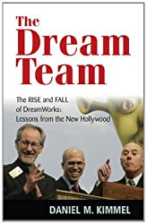 The Dream Team: The Rise and Fall of DreamWorks: Lessons from the New Hollywood