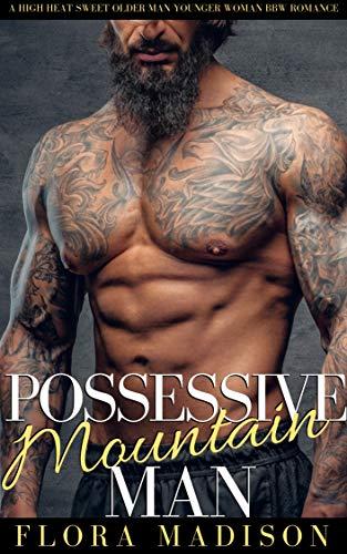 Possessive Mountain Man: A High Heat Sweet Older Man Younger Woman BBW  Romance (Instalove Alphas)