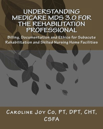 Understanding Medicare MDS 3.0 for the Rehabilitation Professional: Billing, Documentation and Ethics for Subacute Rehabilitation and Skilled Nursing Home Facilities
