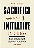 Sacrifice And Initiative In Chess: Seize The Moment To Get The Advantage-Ivan Sokolov