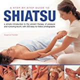 A Step-By-Step Guide to Shiatsu: An easy-to-follow illustrated  manual for the ancient Japanese system of therapeutic pressure for health and well being , with over 100 specially taken photographs