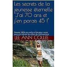 """Les secrets de la jeunesse éternelle  """"J'ai 70 ans et j'en parais 45 !"""": Recette 100% naturelle et bio pour rester jeune et ralentir les effets du viellissement (French Edition)"""