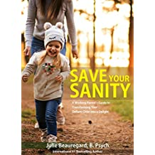 Save Your Sanity: A Working Parent's Guide to Transforming Your Defiant Child into a Delight
