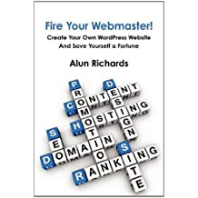 Fire Your Webmaster!: Create Your Own Wordpress Website and Save Yourself a Fortune