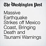 Massive Earthquake Strikes off Mexico Coast, Bringing Death and Tsunami Warnings | Joshua Partlow