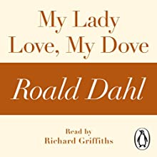 My Lady Love, My Dove (A Roald Dahl Short Story) Audiobook by Roald Dahl Narrated by Richard Griffiths