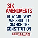 Six Amendments: How and Why We Should Change the Constitution Audiobook by John Paul Stevens Narrated by Daniel Hagen
