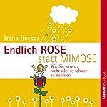 Endlich Rose statt Mimose: Wie Sie lernen, nicht alles so schwer zu nehmen | Irene Becker