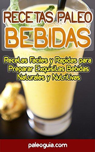 Recetas Paleo: Bebidas: Recetas Faciles y Rapidas para  Preparar Exquisitas Bebidas Naturales y Nutritivas (Paleo Recetas nº 8) (Spanish Version)