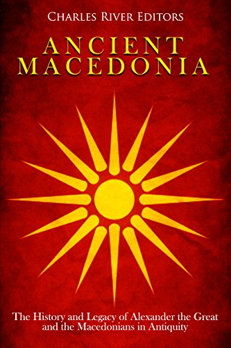 Ancient Macedonia: The History and Legacy of Alexander the Great and the Macedonians in Antiquity (English Edition)