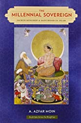 The Millennial Sovereign: Sacred Kingship and Sainthood in Islam (South Asia Across the Disciplines)