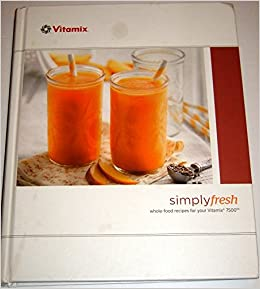 Simply fresh whole food recipe book for your vitamix 7500 vitamix simply fresh whole food recipe book for your vitamix 7500 vitamix corp 0611230577547 amazon books forumfinder Choice Image
