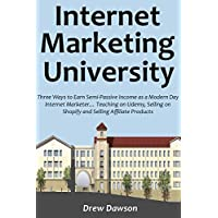 Internet Marketing University: Three Ways to Earn Semi-Passive Income as a Modern Day Internet Marketer… Teaching on Udemy, Selling on Shopify and Selling Affiliate Products