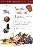 Angels, Fools and Tyrants : Britons and the Anglo-Saxons in Southern Scotland, Lowe, Chris, 0862418755