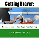 Getting Braver:: Tricks & Games for Your Fearful Dog
