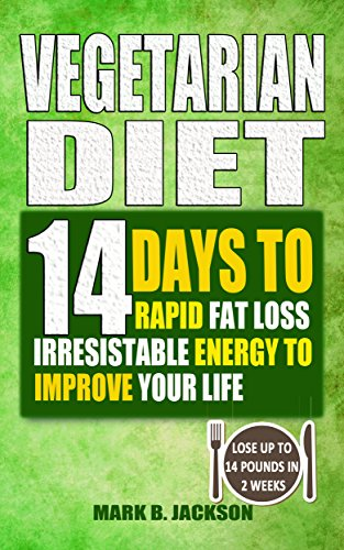 Vegetarian Diet: 14 Days To Rapid Fat Loss Irresistable Energy To Improve Your Life( 61 Newest & Mouth-watering Best Vegetarian Diet Recipes For Weight Loss, Lose Up To 14 Pounds In 2 Weeks) (Diet To Lose 14 Pounds In 2 Weeks)