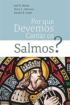 Por Que Devemos Cantar Os Salmos? por [Beeke, Joel R., L. Johnson, Terry, R. Hyde, Daniel]