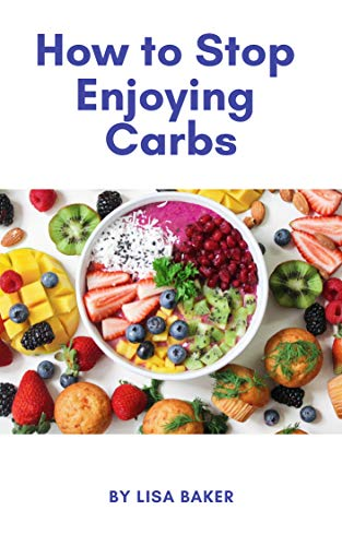 How to Stop Enjoying Carbs - Kindle edition by Lisa Baker