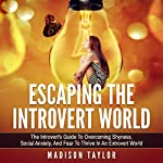 Escaping the Introvert World: The Introvert's Guide to Overcoming Shyness, Social Anxiety, and Fear to Thrive in an Extrovert World | Madison Taylor