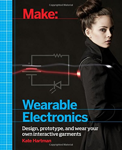 Make: Wearable Electronics: Design, prototype, and wear your own interactive garments (Make: Technology on Your Time)