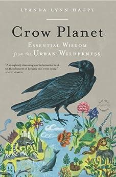 Crow Planet: Essential Wisdom from the Urban Wilderness by [Haupt, Lyanda Lynn]