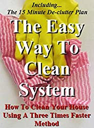 The Easy Way To Clean System: How to clean your house using a three times faster method - Including... the 15 minute de-clutter plan (House Cleaning, Decluttering, and Organizing Made Easy Book 2)