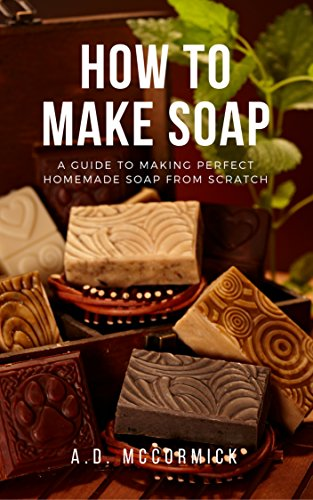 How to Make Soap: A Guide to Making Perfect Homemade Soap from Scratch by [McCormick, A.D.]